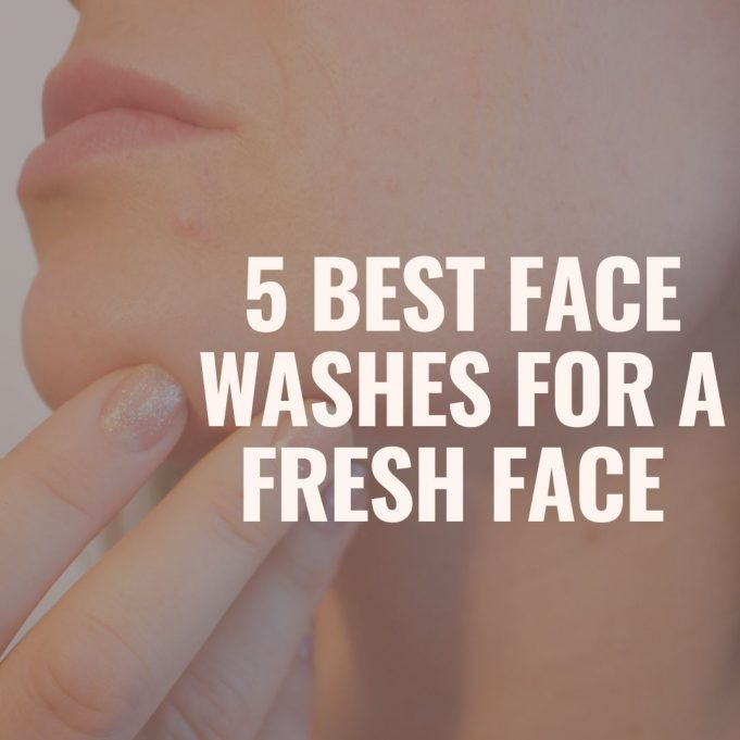 5 Best Face Washes For A Fresh Face 2021